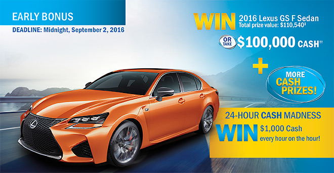 Win a 2016 Lexus GS F Sedan or $100,000 Cash, and also be entered into the 24 hour Cash Madness draws - $1,000 every hour for 24 hours!